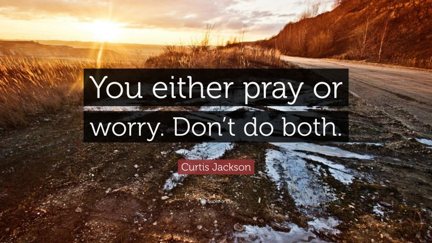661372-Curtis-Jackson-Quote-You-either-pray-or-worry-Don-t-do-both.jpg